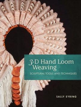3-D hand loom weaving - sculptural tools and techniques