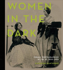 Women in the Dark - Female Photographers in the Us, 1850|1900