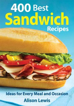 400 Best Sandwich Recipes :From Classics & Burgers to Wraps & Condiments
