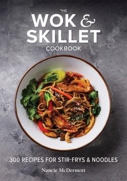 The wok & skillet cookbook - 300 recipes for stir-frys & noodles