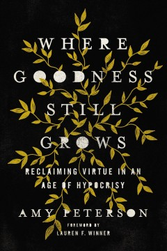 Where goodness still grows - reclaiming virtue in an age of hypocrisy
