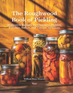 The Roughwood book of pickling - homestyle recipes for chutneys, pickles, relishes, salsas, and vinegar infusions