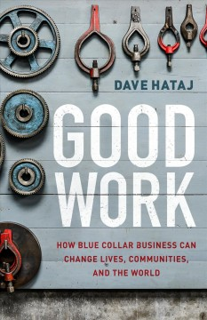 Good Work - How Blue Collar Business Can Change Lives, Communities, and the World