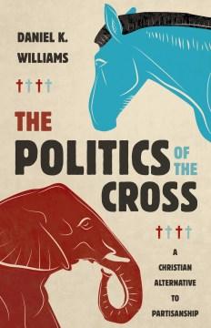 The politics of the cross - a Christian alternative to partisanship