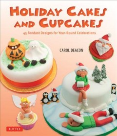 Holiday cakes and cupcakes - 45 fondant designs for year-round celebrations