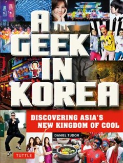A Geek in Korea: Discovering Asia's New Kingdom of Cool