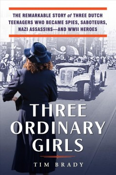 Three ordinary girls - the remarkable story of three Dutch teenagers who became spies, saboteurs, Nazi assassins--and WWII heroes