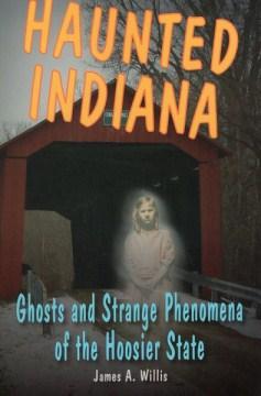 Haunted Indiana: Ghosts and Strange Phenomena of the Hoosier State