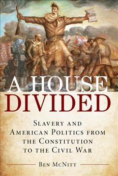 A house divided - slavery and American politics from the Constitution to the Civil War