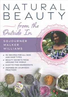 Natural beauty from the outside in / 70+ Recipes for All Skin and Hair Types
