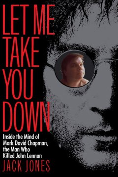 Let Me Take You Down - Inside the Mind of Mark David Chapman, the Man Who Killed John Lennon