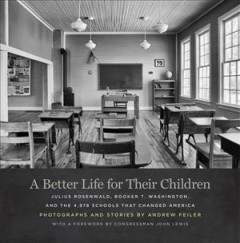A better life for their children - Julius Rosenwald, Booker T. Washington, and the 4,978 schools that changed America