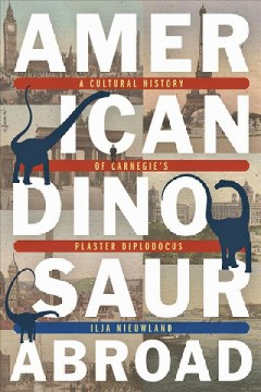 American Dinosaur Abroad - A Cultural History of Carnegie's Plaster Diplodocus