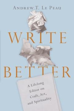 Write Better - A Lifelong Editor on Craft, Art, and Spirituality