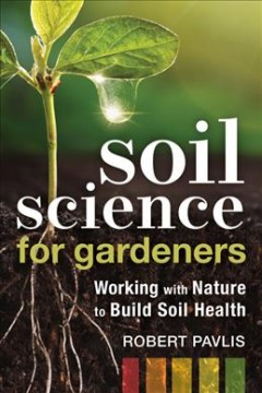 Soil Science for Gardeners - Working With Nature to Build Soil Health