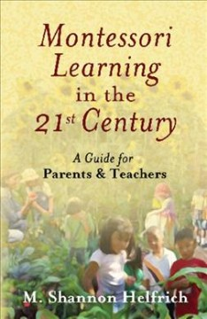 Montessori learning in the 21st century : a guide for parents and teachers