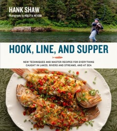 Hook, line, and supper - new techniques and master recipes for everything caught in lakes, rivers and streams, and at sea
