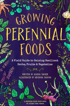 Growing Perennial Foods: A Field Guide to Raising Resilient Herbs, Fruits & Vegetables