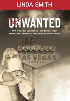 Unwanted - how a mother learned to turn shame, grief and fear into purpose, passion and empowerment