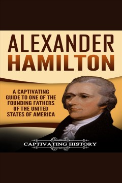 Alexander hamilton. A Captivating Guide to One of the Founding Fathers of the United States of America