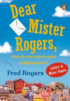 Dear Mister Rogers, Does It Ever Rain in Your Neighborhood? Letters to Mister Rogers
