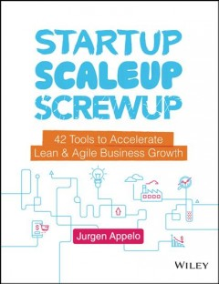 Startup, scaleup, screwup : 42 tools to accelerate lean & agile business growth