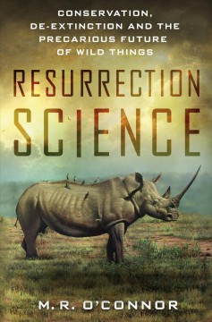 Resurrection Science: Conservation, De-extinction and the Precarious Future of Wild Things