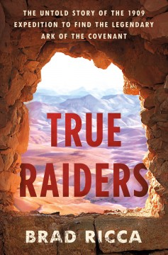 True raiders - the untold story of the 1909 expedition to find the legendary Ark of the Covenant