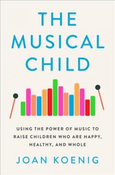 The Musical Child Using the Power of Music to Raise Children Who Are Happy, Healthy, and Whole