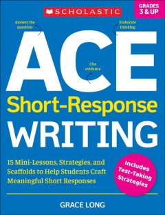 Ace Short-Response Writing - 15 Mini-Lessons, Strategies, and Scaffolds to Help Students Craft Meaningful Short Responses