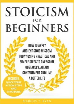 Stoicism for Beginners- How to Apply Ancient Stoic Wisdom Today using Practical and Simple Steps to Overcome Obstacles, Attain Contentment and Live a Better Life