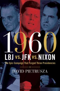 1960 : LBJ vs. JFK vs. Nixon: the Epic Campaign that Forged Three Presidencies