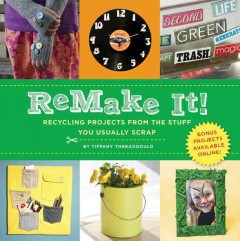 Remake it! : recycling projects from the stuff you usually scrap