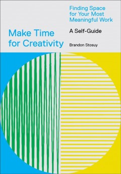 Make Time for Creativity - Finding Space for Your Most Meaningful Work- A Self-Guide