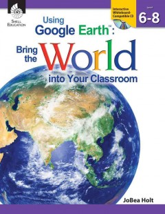 Using Google Earth: Bring the World into Your Classroom. Level 6-8
