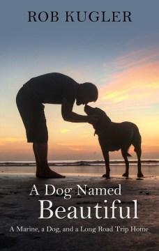 A Dog Named Beautiful - A Marine, a Dog, and a Long Road Trip Home