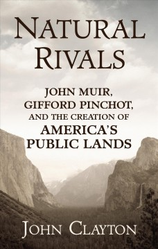 Natural rivals - John Muir, Gifford Pinchot, and the creation of America's public lands