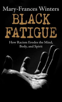 Black Fatigue - How Racism Erodes the Mind, Body, and Spirit