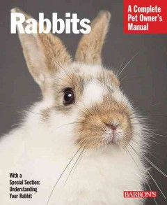 Rabbits: Everything About Selection , Care, Nutrition, Behavior, and Training