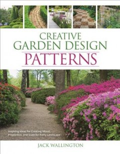 Creative Garden Design Patterns - Inspiring Ideas for Creating Mood, Proportion, and Scale for Every Landscape