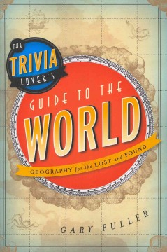 The Trivia Lover's Guide to the World : Geography for the Lost and Found