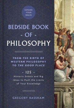 The Bedside Book of Philosophy - From the Birth of Western Philosophy to the Good Place- 125 Historic Events and Big Ideas to Push the Limits of Your Knowledge