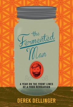 The fermented man : a year on the front lines of a food revolution