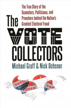 The vote collectors - the true story of the scamsters, politicians, and preachers behind the nation's greatest electoral fraud