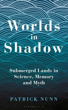 Worlds in Shadow - Submerged Lands in Science, Memory and Myth