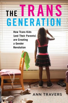 The trans generation : how trans kids (and their parents) are creating a gender revolution