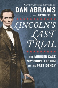Lincoln's Last Trial- The Murder Case That Propelled Him to the Presidency