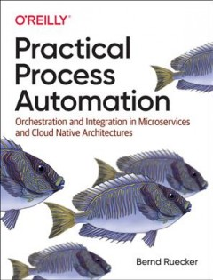 Practical Process Automation - Orchestration and Integration in Microservices and Cloud Native Architectures
