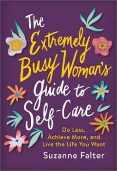 The extremely busy woman's guide to self care - do less, achieve more, and live the life you want