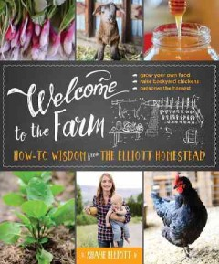 Welcome to the farm : how-to wisdom from the Elliott homestead